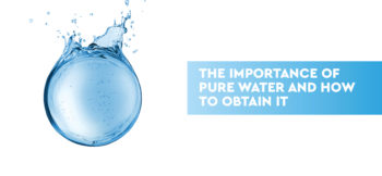 The importance of pure water and how to obtain it.